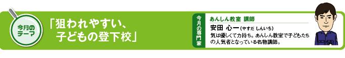 今月のテーマ 「狙われやすい、子どもの登下校」 今月の専門家 あんしん教室講師 安田心一(やすだ しんいち)