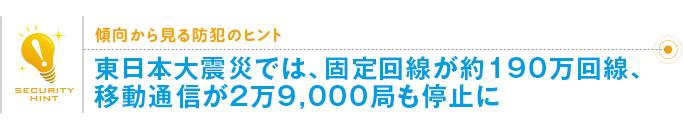 傾向から見る防犯のヒント「東日本大震災では、固定回線が約190万回線、移動通信が2万9,000局も停止に」