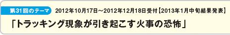 第31回のテーマ:2012年10月17日〜2012年12月18日受付 2013年1月中旬結果発表「トラッキング現象が引き起こす火事の恐怖」